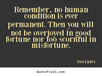 Remember, no human condition is ever permanent. then.. Socrates best inspirational sayings