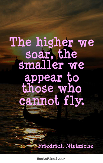 Quote about inspirational - The higher we soar, the smaller we appear to those who cannot fly.