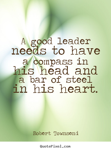 A good leader needs to have a compass in his head and a bar of steel.. Robert Townsend popular inspirational quotes