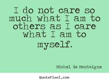 I do not care so much what i am to others as i care what i am to myself. Michel De Montaigne  inspirational quote