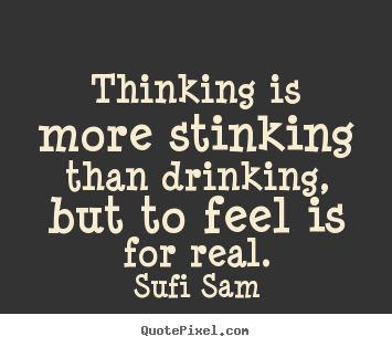 Inspirational quote - Thinking is more stinking than drinking, but to feel is for real.
