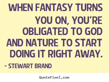 Inspirational quote - When fantasy turns you on, you're obligated to god and..