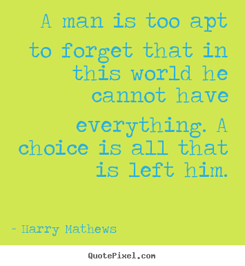 A man is too apt to forget that in this world he cannot have everything... Harry Mathews  inspirational quotes
