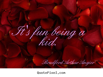 It's fun being a kid. Bradford Arthur Angier famous inspirational sayings