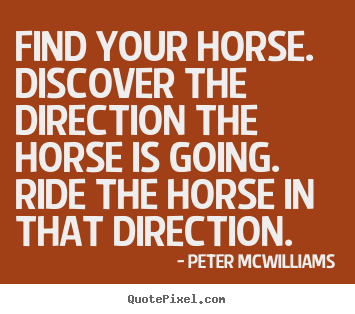 Find your horse. discover the direction the.. Peter Mcwilliams great inspirational sayings