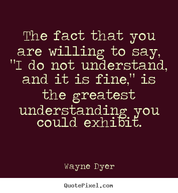 "Inspirational quotes - The fact that you are willing to say, ""i do not understand, and it.."