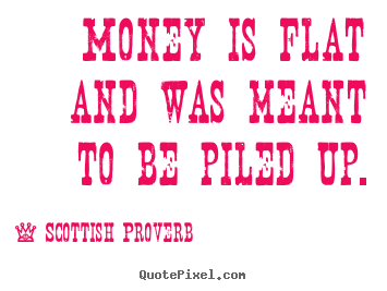 Money is flat and was meant to be piled up. Scottish Proverb  inspirational quotes