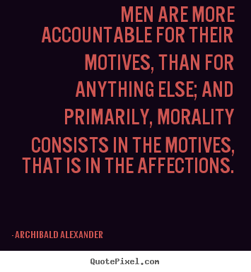 Inspirational quotes - Men are more accountable for their motives, than for anything..