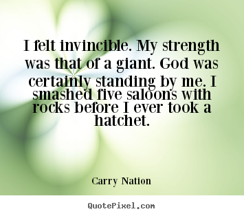 I felt invincible. my strength was that of a giant. god was certainly.. Carry Nation  inspirational quotes