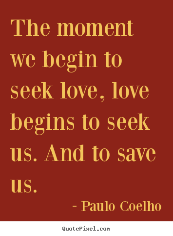 Create graphic picture quotes about inspirational - The moment we begin to seek love, love begins..
