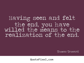 Design your own picture quote about inspirational - Having seen and felt the end, you have willed the means..