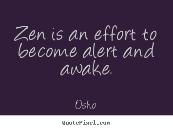Inspirational sayings - Zen is an effort to become alert and awake.