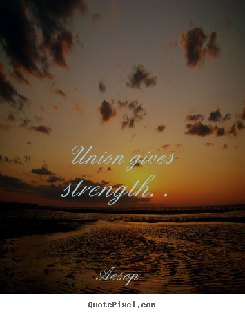 Inspirational quotes - Union gives strength. .