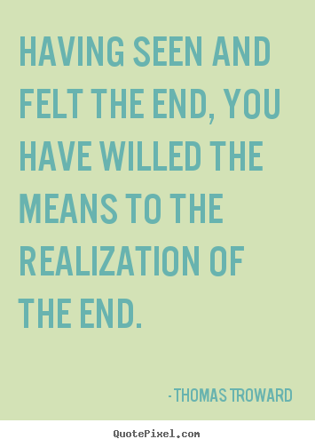 Inspirational quotes - Having seen and felt the end, you have willed..