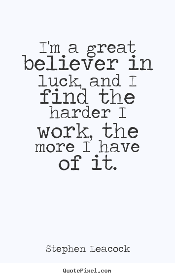 Stephen Leacock image sayings - I'm a great believer in luck, and i find the harder i work,.. - Inspirational quote