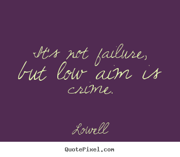 Lowell image quotes - It's not failure, but low aim is crime. - Inspirational quotes