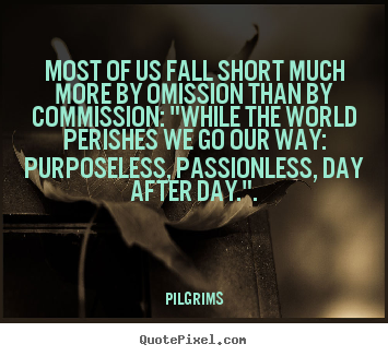 "Pilgrims picture quote - Most of us fall short much more by omission than by commission: ""while.. - Inspirational sayings"