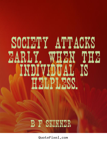 Inspirational quote - Society attacks early, when the individual is..
