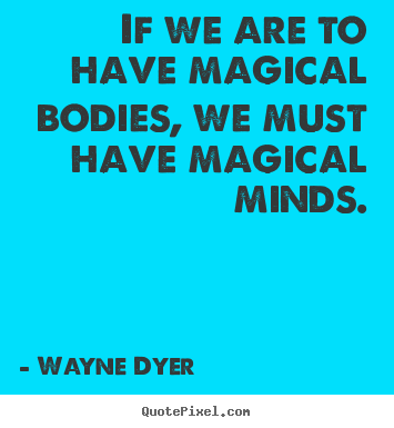 Wayne Dyer photo quotes - If we are to have magical bodies, we must have magical minds. - Inspirational quotes