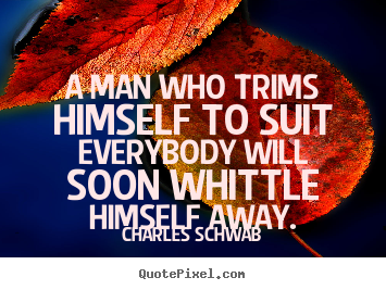 Inspirational quotes - A man who trims himself to suit everybody..