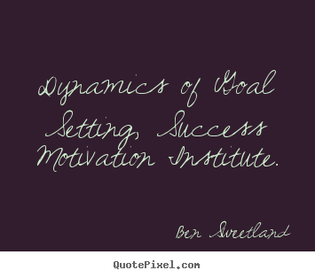 Ben Sweetland photo quotes - Dynamics of goal setting, success motivation institute. - Inspirational quotes