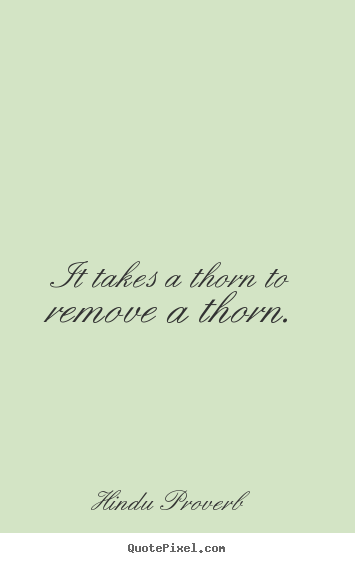 Hindu Proverb picture quotes - It takes a thorn to remove a thorn. - Inspirational quote