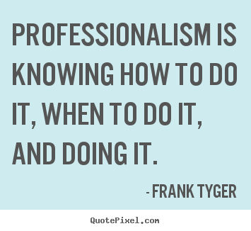 Professionalism is knowing how to do it, when to do it, and doing.. Frank Tyger famous inspirational quotes