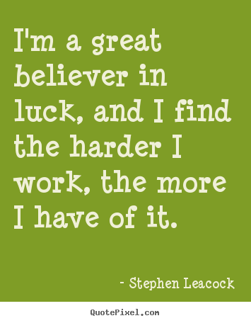Stephen Leacock picture quotes - I'm a great believer in luck, and i find the.. - Inspirational quotes
