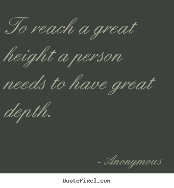 Anonymous picture quotes - To reach a great height a person needs to have.. - Inspirational quote