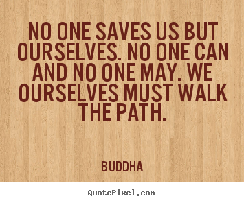 Inspirational quotes - No one saves us but ourselves. no one can and no one may. we..