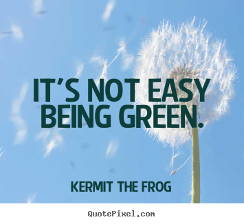 Create custom picture quotes about inspirational - It's not easy being green.