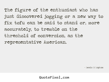 The figure of the enthusiast who has just discovered jogging.. Lewis H Lapham famous inspirational quote