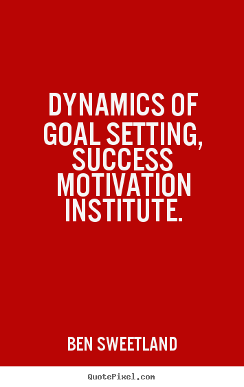 Ben Sweetland photo quotes - Dynamics of goal setting, success motivation.. - Inspirational quotes
