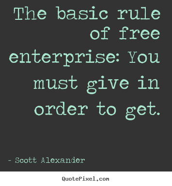 Scott Alexander poster quotes - The basic rule of free enterprise: you must give in order to get. - Inspirational quotes