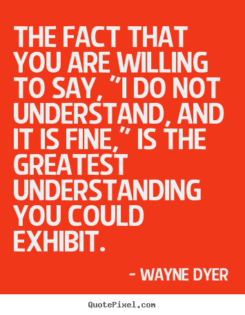 "The fact that you are willing to say, ""i do not understand, and it is.. Wayne Dyer good inspirational quotes"
