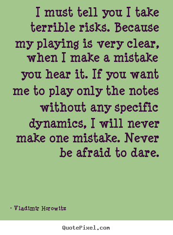 Inspirational quote - I must tell you i take terrible risks. because my playing is very..