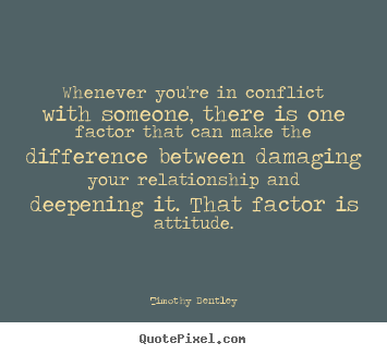 Inspirational quotes - Whenever you're in conflict with someone, there is one factor..