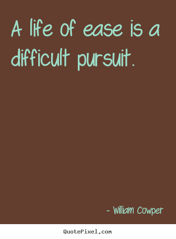 William Cowper picture quote - A life of ease is a difficult pursuit. - Inspirational quotes