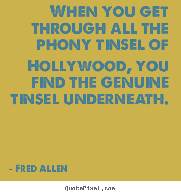 Customize picture quotes about inspirational - When you get through all the phony tinsel of hollywood, you..
