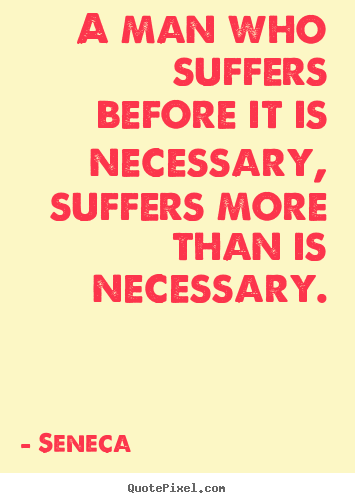 Quotes about inspirational - A man who suffers before it is necessary,..