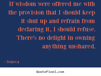 Seneca poster quotes - If wisdom were offered me with the provision that i should.. - Inspirational quotes