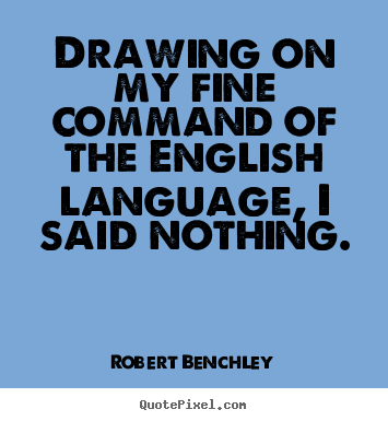 Quote about inspirational - Drawing on my fine command of the english language,..