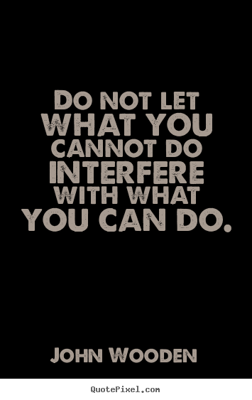 Quote about inspirational - Do not let what you cannot do interfere with what..