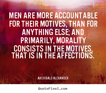 Men are more accountable for their motives, than.. Archibald Alexander good inspirational quote