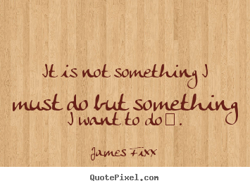 James Fixx picture quotes - It is not something i must do but something i want.. - Inspirational quotes
