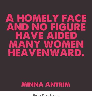 Minna Antrim picture quotes - A homely face and no figure have aided many.. - Inspirational quotes