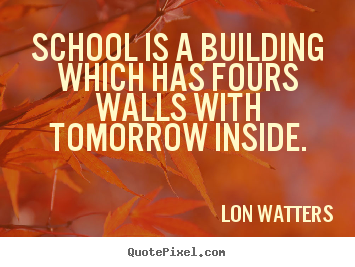 How to make picture quotes about inspirational - School is a building which has fours walls with tomorrow inside.