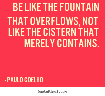 Inspirational quotes - Be like the fountain that overflows, not like the..