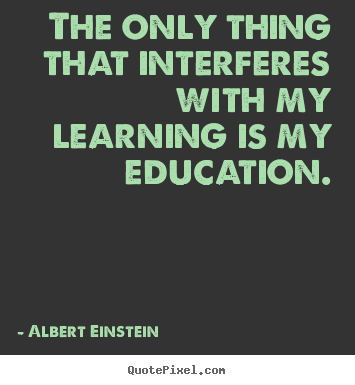 The only thing that interferes with my learning is my education. Albert Einstein best inspirational quote