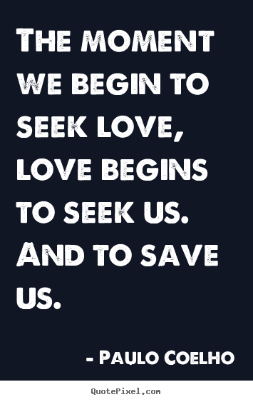 Create your own picture quote about inspirational - The moment we begin to seek love, love begins to seek us...